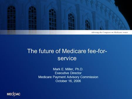 The future of Medicare fee-for- service Mark E. Miller, Ph.D. Executive Director Medicare Payment Advisory Commission October 16, 2006.