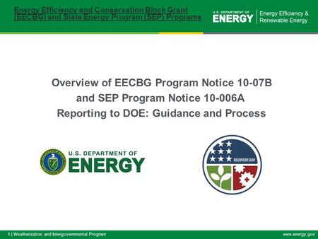 1 | Weatherization and Intergovernmental Programeere.energy.gov Overview of EECBG Program Notice 10-07B and SEP Program Notice 10-006A Reporting to DOE: