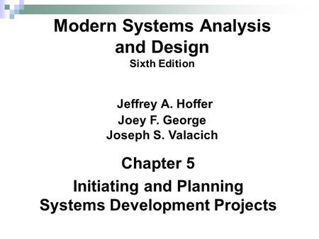 Chapter 5 Initiating and Planning Systems Development Projects Modern Systems Analysis and Design Sixth Edition Jeffrey A. Hoffer Joey F. George Joseph.