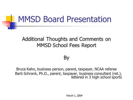 March 1, 2004 MMSD Board Presentation Additional Thoughts and Comments on MMSD School Fees Report By Bruce Kahn, business person, parent, taxpayer, NCAA.