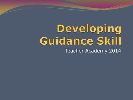 Teacher Academy 2014. Purpose for this lesson… Identify goals of effective guidance Understand your role as the adult Describe principles of direct and.