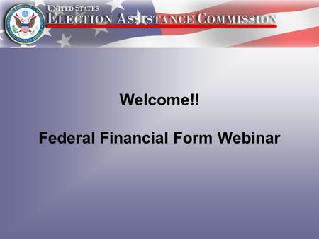 Welcome!! Federal Financial Form Webinar. 1.What is the Federal Financial Report? 2.How and When will you submit the FFR? 3.What new information will.