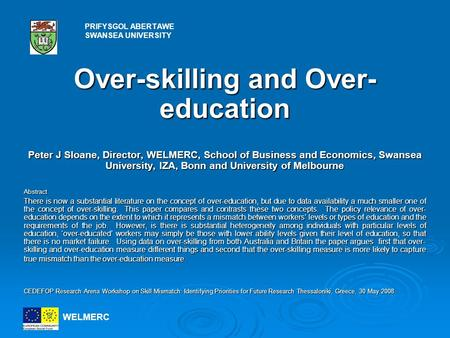 Over-skilling and Over- education Peter J Sloane, Director, WELMERC, School of Business and Economics, Swansea University, IZA, Bonn and University of.
