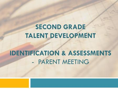 SECOND GRADE TALENT DEVELOPMENT IDENTIFICATION & ASSESSMENTS - PARENT MEETING.