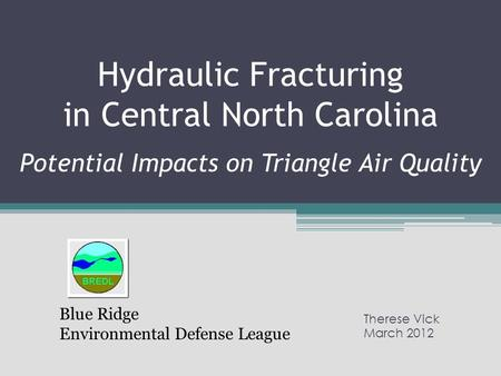 Hydraulic Fracturing in Central North Carolina Potential Impacts on Triangle Air Quality Therese Vick March 2012 Blue Ridge Environmental Defense League.