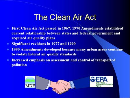 The Clean Air Act First Clean Air Act passed in 1967: 1970 Amendments established current relationship between states and federal government and required.
