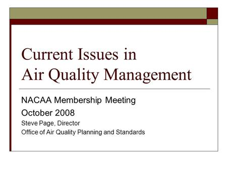 Current Issues in Air Quality Management NACAA Membership Meeting October 2008 Steve Page, Director Office of Air Quality Planning and Standards.