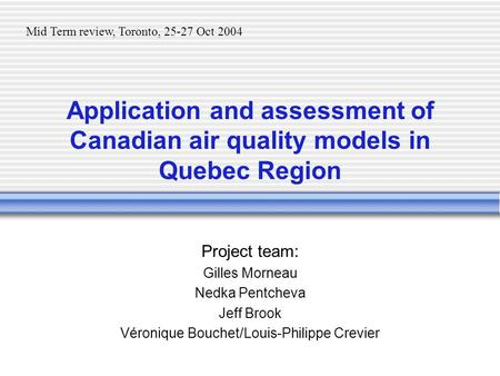 Application and assessment of Canadian air quality models in Quebec Region Project team: Gilles Morneau Nedka Pentcheva Jeff Brook Véronique Bouchet/Louis-Philippe.