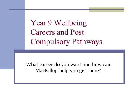 Year 9 Wellbeing Careers and Post Compulsory Pathways What career do you want and how can MacKillop help you get there?