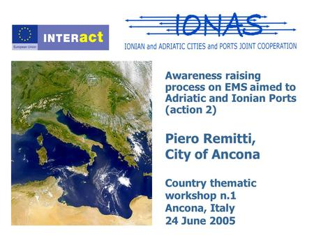 Awareness raising process on EMS aimed to Adriatic and Ionian Ports (action 2) Piero Remitti, City of Ancona Country thematic workshop n.1 Ancona, Italy.