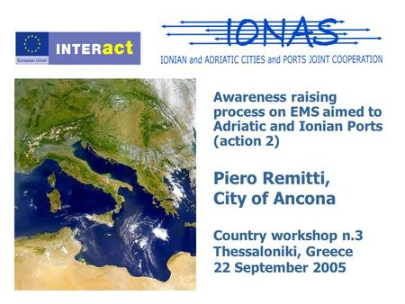 Awareness raising process on EMS aimed to Adriatic and Ionian Ports (action 2) Piero Remitti, City of Ancona Country workshop n.3 Thessaloniki, Greece.