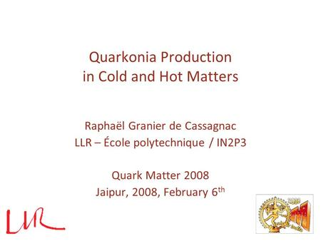 Quarkonia Production in Cold and Hot Matters Raphaël Granier de Cassagnac LLR – École polytechnique / IN2P3 Quark Matter 2008 Jaipur, 2008, February 6.