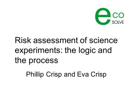 Risk assessment of science experiments: the logic and the process Phillip Crisp and Eva Crisp.