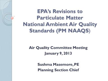 EPA's Revisions to Particulate Matter National Ambient Air Quality Standards (PM NAAQS) Air Quality Committee Meeting January 9, 2013 Sushma Masemore,