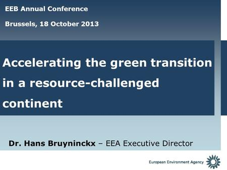 Accelerating the green transition in a resource-challenged continent Dr. Hans Bruyninckx – EEA Executive Director EEB Annual Conference Brussels, 18 October.