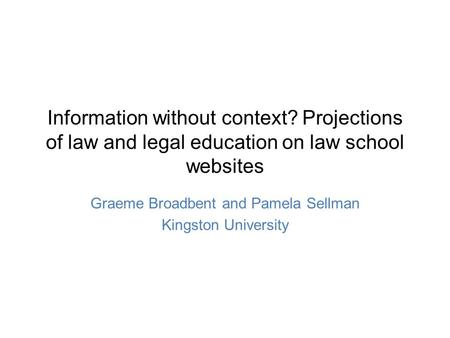 Information without context? Projections of law and legal education on law school websites Graeme Broadbent and Pamela Sellman Kingston University.