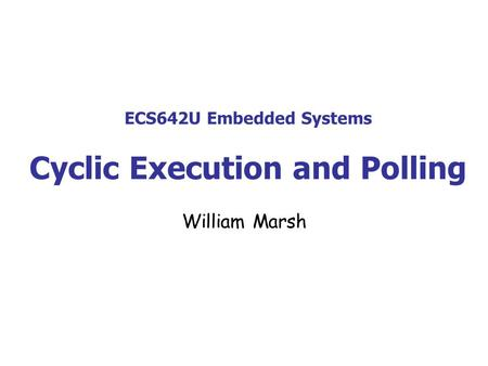 ECS642U Embedded Systems Cyclic Execution and Polling William Marsh.