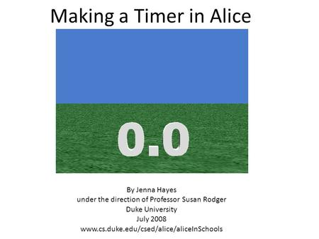 Making a Timer in Alice By Jenna Hayes under the direction of Professor Susan Rodger Duke University July 2008 www.cs.duke.edu/csed/alice/aliceInSchools.