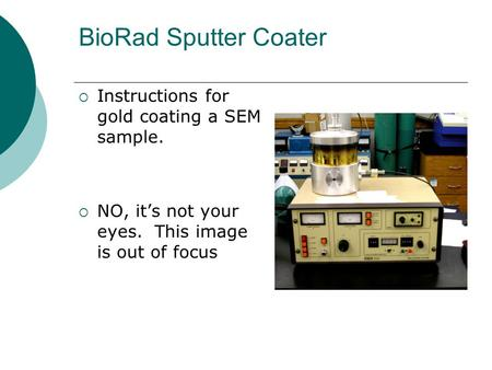 BioRad Sputter Coater  Instructions for gold coating a SEM sample.  NO, it's not your eyes. This image is out of focus.