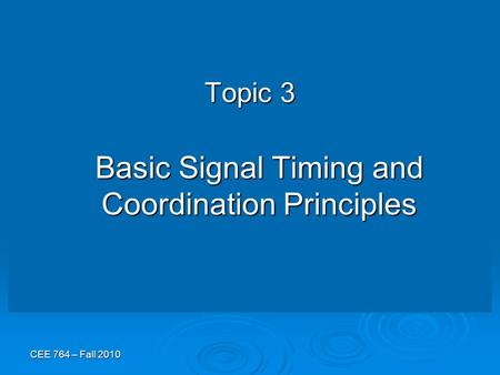 CEE 764 – Fall 2010 Topic 3 Basic Signal Timing and Coordination Principles.