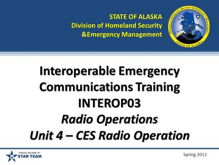 TRAINING DELIVERED BY: Spring 2012 Interoperable Emergency Communications Training INTEROP03 Radio Operations Unit 4 – CES Radio Operation STATE OF ALASKA.