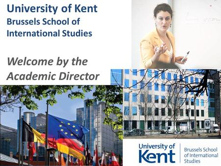 University of Kent Brussels School of International Studies Welcome by the Academic Director.