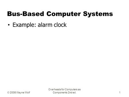 © 2008 Wayne Wolf Overheads for Computers as Components 2nd ed. Bus-Based Computer Systems Example: alarm clock 1.