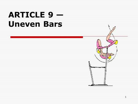 1 ARTICLE 9 — Uneven Bars. 2 9.1 GENERAL  The evaluation of the exercise begins with the take off from the board or the mat.  A second run approach.