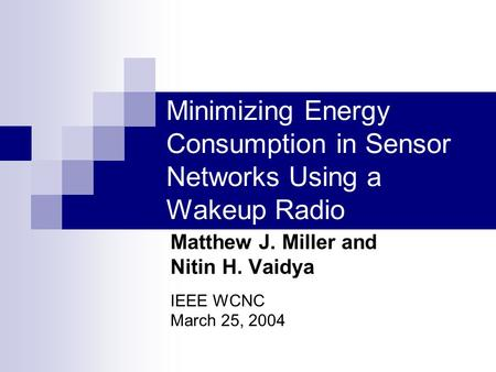 Minimizing Energy Consumption in Sensor Networks Using a Wakeup Radio Matthew J. Miller and Nitin H. Vaidya IEEE WCNC March 25, 2004.