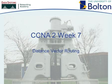 CCNA 2 Week 7 Distance Vector Routing. Copyright © 2005 University of Bolton Topics Distance Vector Protocol Issues RIP IGRP.