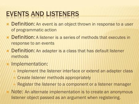  Definition: An event is an object thrown in response to a user of programmatic action  Definition: A listener is a series of methods that executes in.