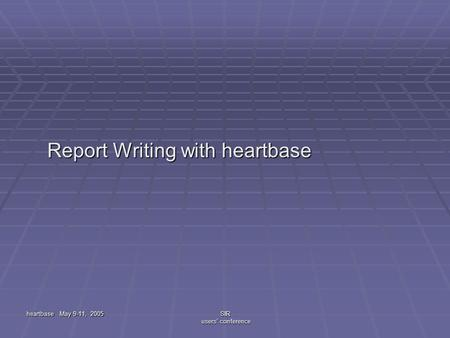 Heartbase May 9-11, 2005SIR users' conference Report Writing with heartbase Report Writing with heartbase.