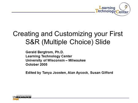 Creating and Customizing your First S&R (Multiple Choice) Slide Gerald Bergtrom, Ph.D. Learning Technology Center University of Wisconsin – Milwaukee October.