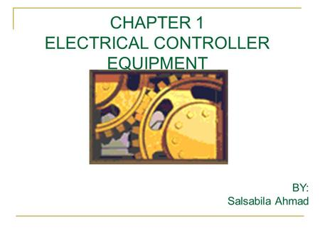 CHAPTER 1 ELECTRICAL CONTROLLER EQUIPMENT BY: Salsabila Ahmad.