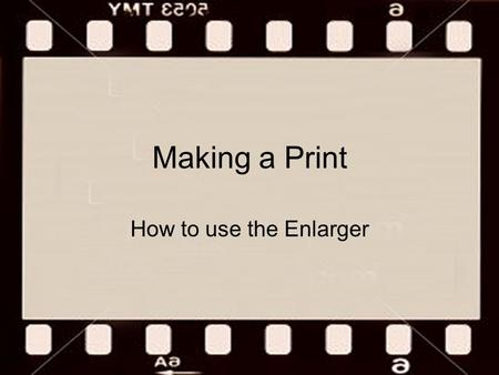 Making a Print How to use the Enlarger. The Enlarger.