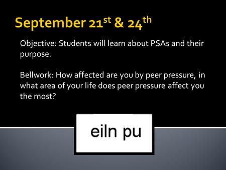 Objective: Students will learn about PSAs and their purpose. Bellwork: How affected are you by peer pressure, in what area of your life does peer pressure.