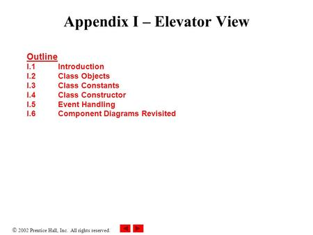  2002 Prentice Hall, Inc. All rights reserved. Appendix I – Elevator View Outline I.1Introduction I.2Class Objects I.3Class Constants I.4Class Constructor.