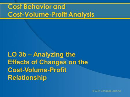@ 2012, Cengage Learning Cost Behavior and Cost-Volume-Profit Analysis LO 3b – Analyzing the Effects of Changes on the Cost-Volume-Profit Relationship.