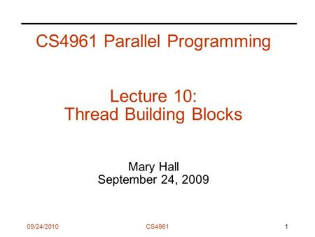 09/24/2010CS4961 CS4961 Parallel Programming Lecture 10: Thread Building Blocks Mary Hall September 24, 2009 1.