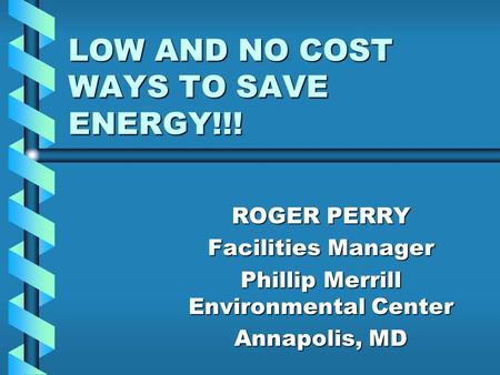 LOW AND NO COST WAYS TO SAVE ENERGY!!! ROGER PERRY Facilities Manager Phillip Merrill Environmental Center Annapolis, MD.