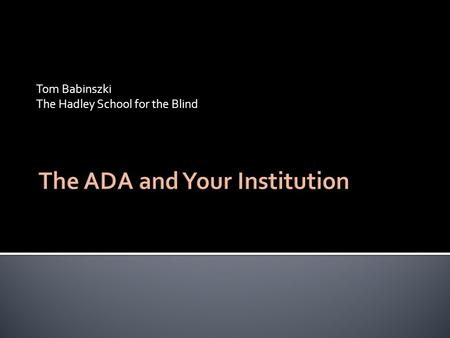 Tom Babinszki The Hadley School for the Blind.  Americans with Disabilities Act  Do not confuse with Section 504  Section 504 applies to organizations.