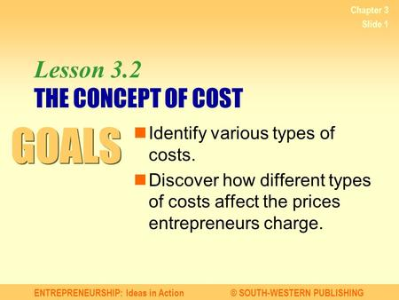 ENTREPRENEURSHIP: Ideas in Action© SOUTH-WESTERN PUBLISHING Chapter 3 Slide 1 Lesson 3.2 THE CONCEPT OF COST Identify various types of costs. Discover.