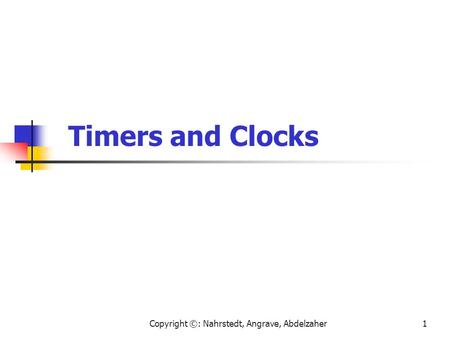 Copyright ©: Nahrstedt, Angrave, Abdelzaher1 Timers and Clocks.