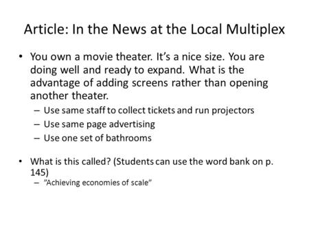Article: In the News at the Local Multiplex You own a movie theater. It's a nice size. You are doing well and ready to expand. What is the advantage of.