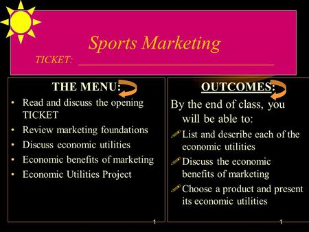 11 Sports Marketing TICKET: ______________________________________ THE MENU: Read and discuss the opening TICKET Review marketing foundations Discuss economic.
