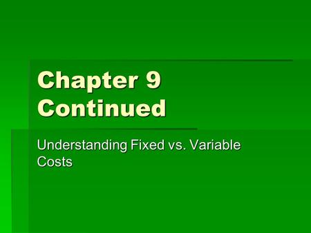 Chapter 9 Continued Understanding Fixed vs. Variable Costs.
