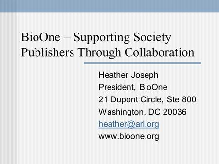 BioOne – Supporting Society Publishers Through Collaboration Heather Joseph President, BioOne 21 Dupont Circle, Ste 800 Washington, DC 20036