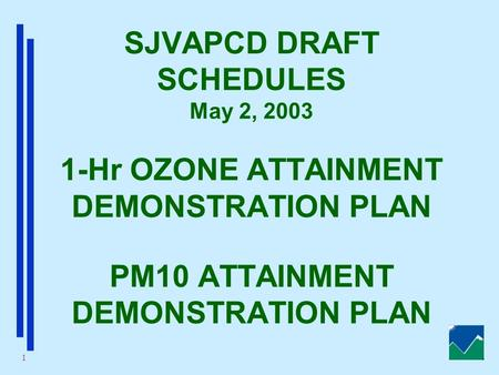 1 SJVAPCD DRAFT SCHEDULES May 2, 2003 1-Hr OZONE ATTAINMENT DEMONSTRATION PLAN PM10 ATTAINMENT DEMONSTRATION PLAN.