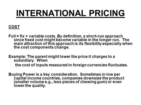INTERNATIONAL PRICING COST Full = fix + variable costs. By definition, a short-run approach since fixed cost might become variable in the longer run. The.