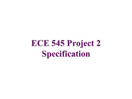 ECE 545 Project 2 Specification. Schedule of Projects (1) Project 1 RTL design for FPGAs (20 points) Due date: Tuesday, November 22, midnight (firm) Checkpoints: